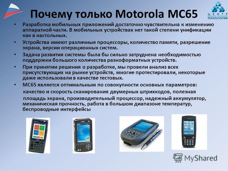 Почему только Motorola MC65 Разработка мобильных приложений достаточно чувствительна к изменению аппаратной части. В мобильных устройствах нет такой степени унификации как в настольных. Устройства имеют различные процессоры, количество памяти, разреш