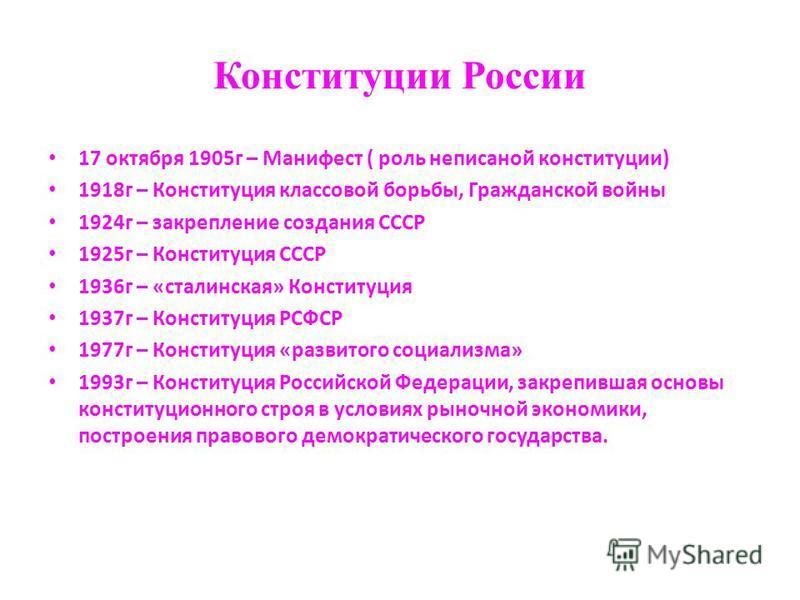Конституции России 17 октября 1905 г – Манифест ( роль неписаной конституции) 1918 г – Конституция классовой борьбы, Гражданской войны 1924 г – закрепление создания СССР 1925 г – Конституция СССР 1936 г – «сталинская» Конституция 1937 г – Конституция