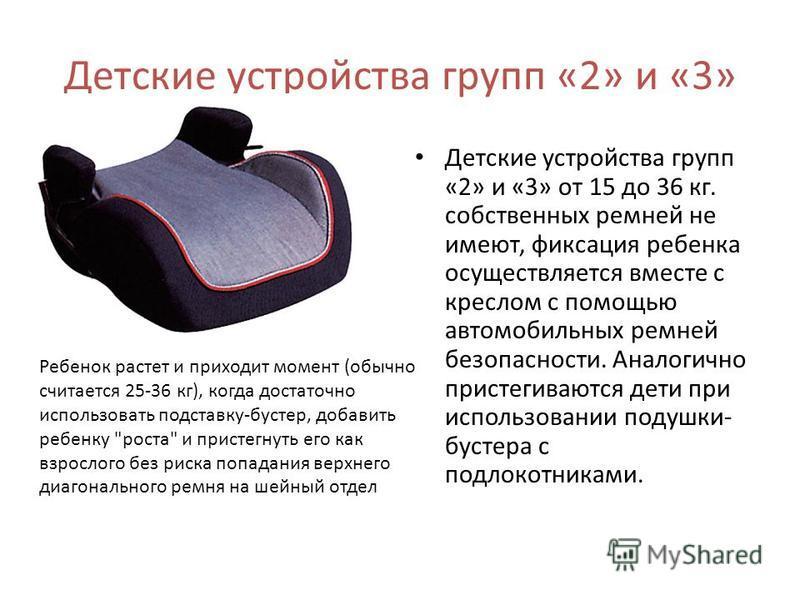 Детские устройства групп «2» и «3» Детские устройства групп «2» и «3» от 15 до 36 кг. собственных ремней не имеют, фиксация ребенка осуществляется вместе с креслом с помощью автомобильных ремней безопасности. Аналогично пристегиваются дети при исполь