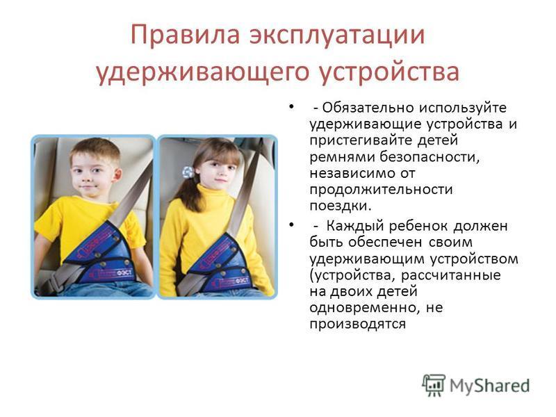 Правила эксплуатации удерживающего устройства - Обязательно используйте удерживающие устройства и пристегивайте детей ремнями безопасности, независимо от продолжительности поездки. - Каждый ребенок должен быть обеспечен своим удерживающим устройством