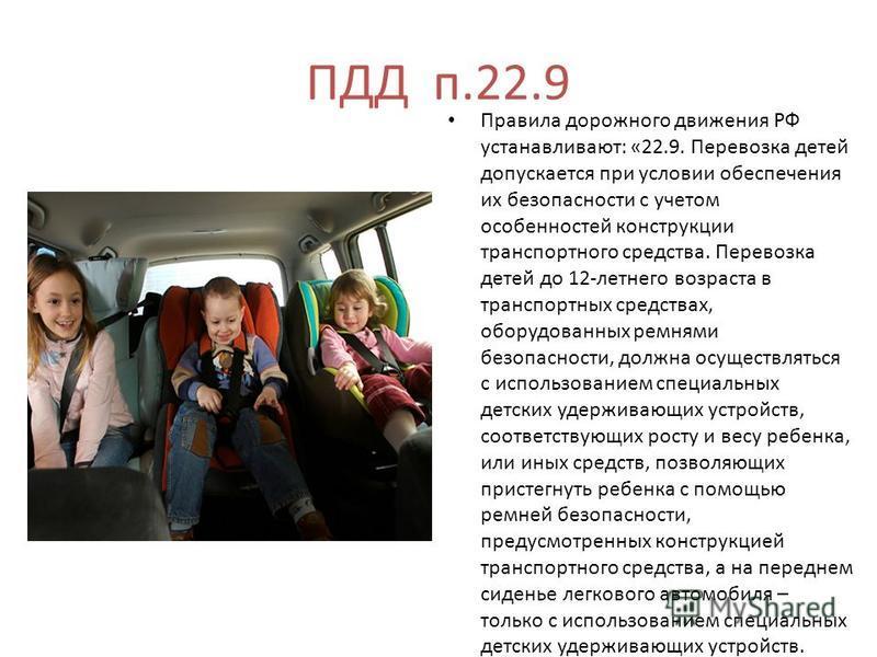 ПДД п.22.9 Правила дорожного движения РФ устанавливают: «22.9. Перевозка детей допускается при условии обеспечения их безопасности с учетом особенностей конструкции транспортного средства. Перевозка детей до 12-летнего возраста в транспортных средств