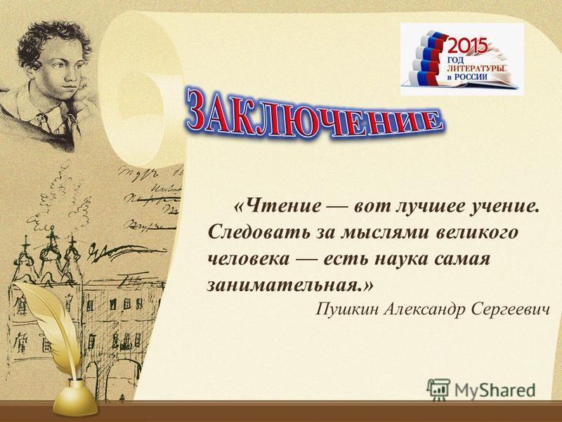 «Чтение вот лучшее учение. Следовать за мыслями великого человека есть наука самая занимательная.» Пушкин Александр Сергеевич