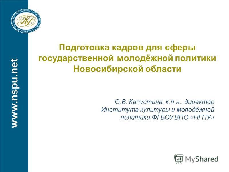 www.nspu.net Подготовка кадров для сферы государственной молодёжной политики Новосибирской области О.В. Капустина, к.п.н., директор Института культуры и молодёжной политики ФГБОУ ВПО «НГПУ»