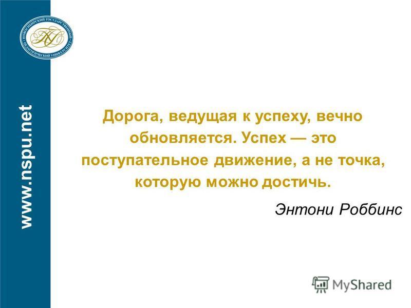 www.nspu.net Главное – желание! Дорога, ведущая к успеху, вечно обновляется. Успех это поступательное движение, а не точка, которую можно достичь. Энтони Роббинс