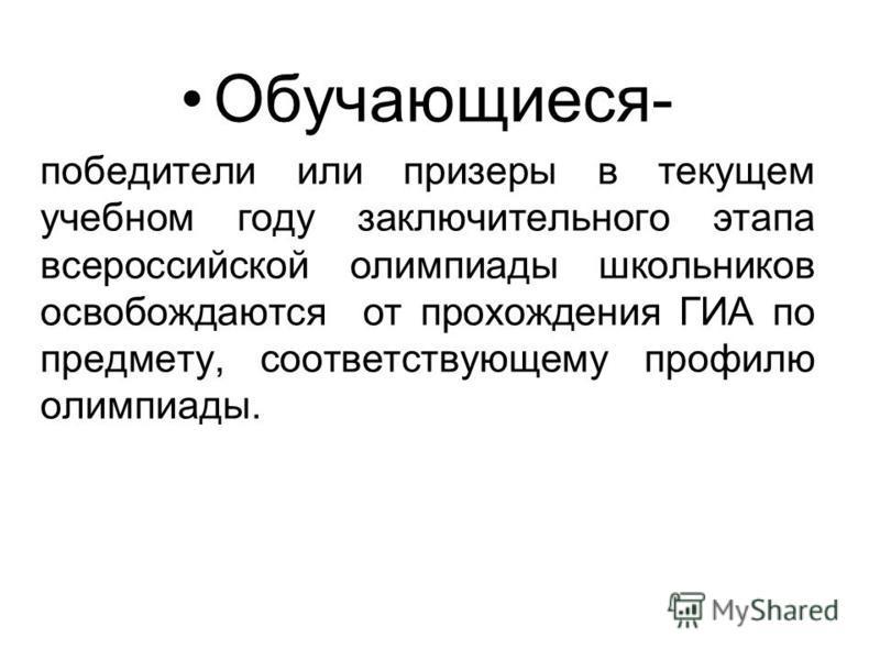Обучающиеся- победители или призеры в текущем учебном году заключительного этапа всероссийской олимпиады школьников освобождаются от прохождения ГИА по предмету, соответствующему профилю олимпиады.