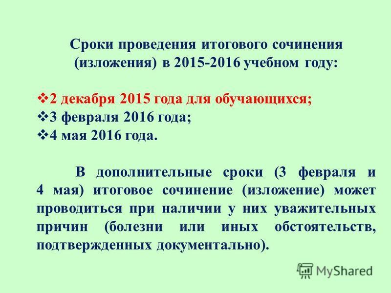 Сроки проведения итогового сочинения (изложения) в 2015-2016 учебном году: 2 декабря 2015 года для обучающихся; 3 февраля 2016 года; 4 мая 2016 года. В дополнительные сроки (3 февраля и 4 мая) итоговое сочинение (изложение) может проводиться при нали