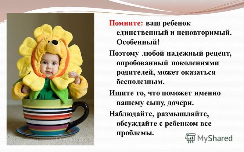 Помните: ваш ребенок единственный и неповторимый. Особенный! Поэтому любой надежный рецепт, опробованный поколениями родителей, может оказаться бесполезным. Ищите то, что поможет именно вашему сыну, дочери. Наблюдайте, размышляйте, обсуждайте с ребен