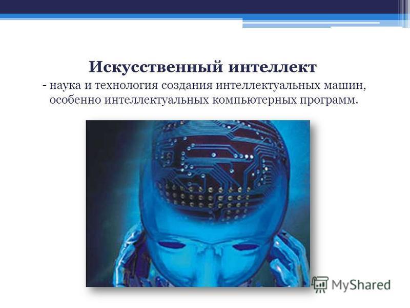 Искусственный интеллект - наука и технология создания интеллектуальных машин, особенно интеллектуальных компьютерных программ.