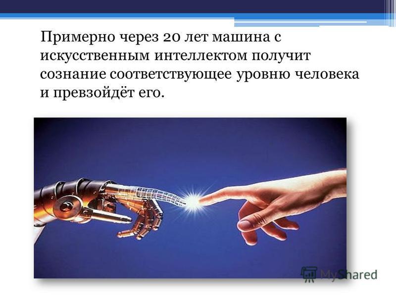 Примерно через 20 лет машина с искусственным интеллектом получит сознание соответствующее уровню человека и превзойдёт его.