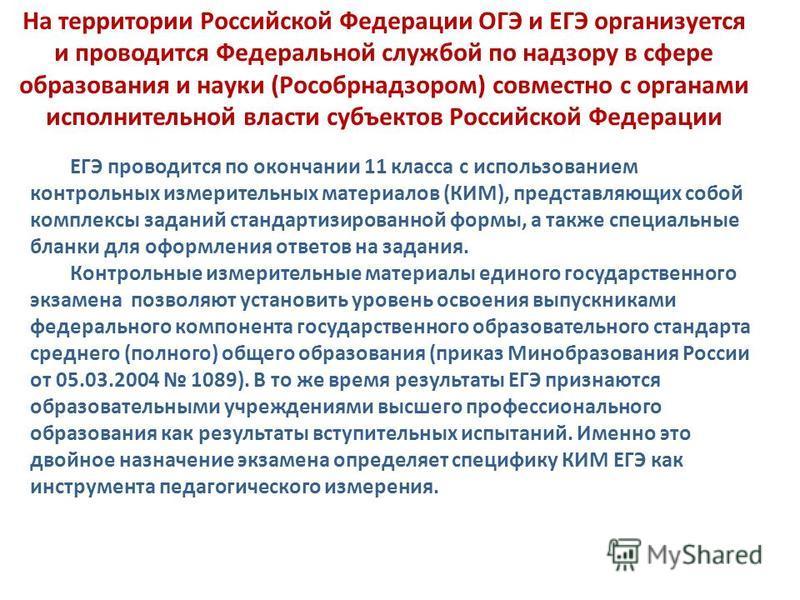 На территории Российской Федерации ОГЭ и ЕГЭ организуется и проводится Федеральной службой по надзору в сфере образования и науки (Рособрнадзором) совместно с органами исполнительной власти субъектов Российской Федерации ЕГЭ проводится по окончании 1