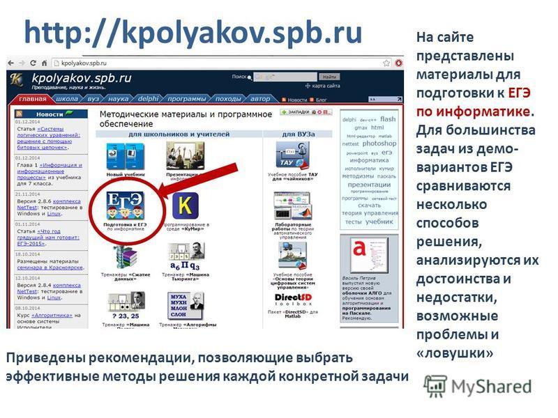 http://kpolyakov.spb.ru На сайте представлены материалы для подготовки к ЕГЭ по информатике. Для большинства задач из демо- вариантов ЕГЭ сравниваются несколько способов решения, анализируются их достоинства и недостатки, возможные проблемы и «ловушк