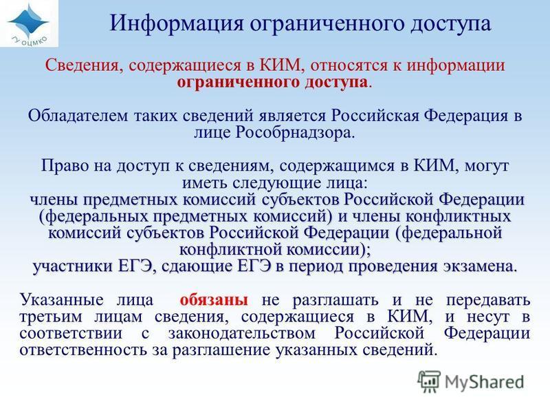 Сведения, содержащиеся в КИМ, относятся к информации ограниченного доступа. Обладателем таких сведений является Российская Федерация в лице Рособрнадзора. Право на доступ к сведениям, содержащимся в КИМ, могут иметь следующие лица: члены предметных к