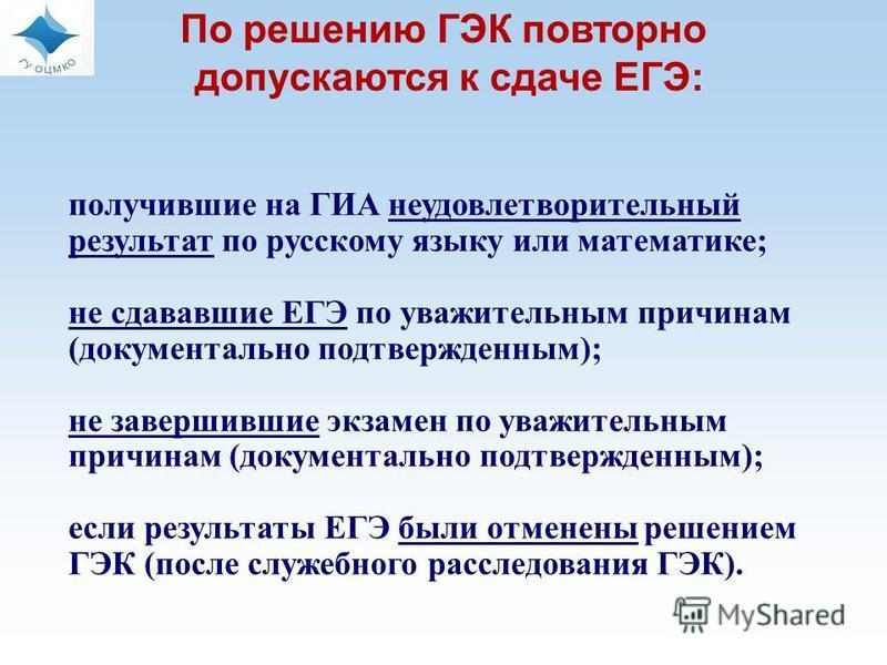 По решению ГЭК повторно допускаются к сдаче ЕГЭ: получившие на ГИА неудовлетворительный результат по русскому языку или математике; не сдававшие ЕГЭ по уважительным причинам (документально подтвержденным); не завершившие экзамен по уважительным причи