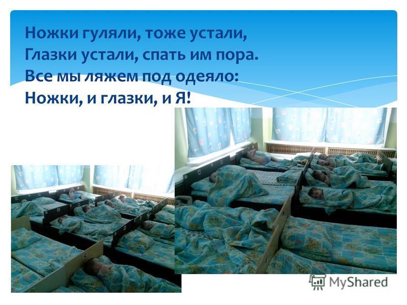 Ножки гуляли, тоже устали, Глазки устали, спать им пора. Все мы ляжем под одеяло: Ножки, и глазки, и Я!