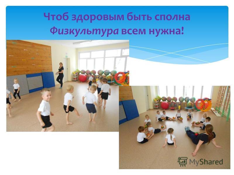 Чтоб здоровым быть сполна Физкультура всем нужна!