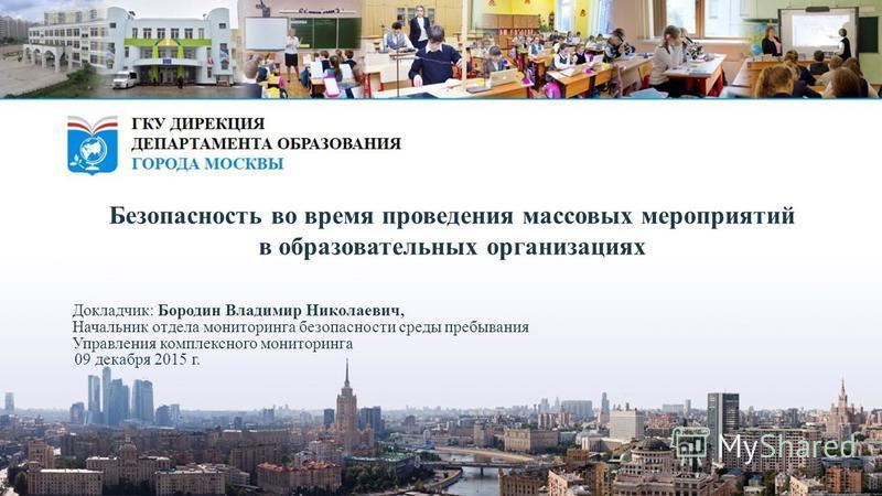 Докладчик: Бородин Владимир Николаевич, Начальник отдела мониторинга безопасности среды пребывания Управления комплексного мониторинга 09 декабря 2015 г. Безопасность во время проведения массовых мероприятий в образовательных организациях