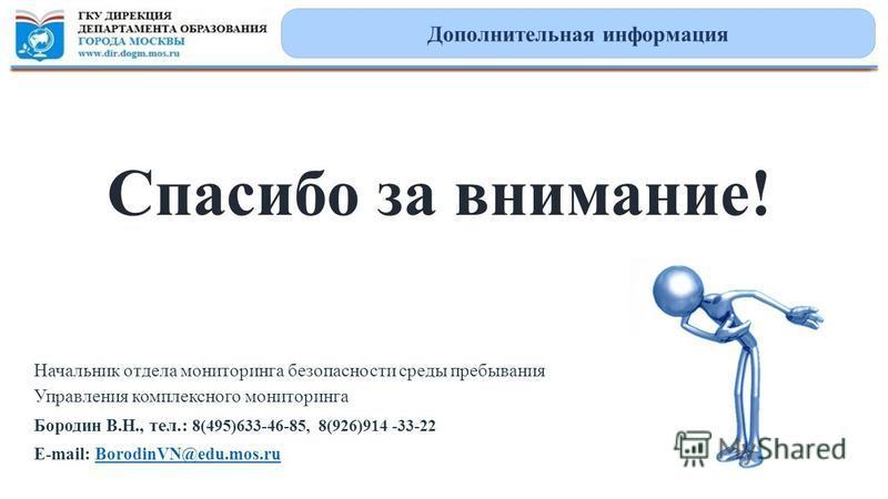 Спасибо за внимание! Начальник отдела мониторинга безопасности среды пребывания Управления комплексного мониторинга Бородин В.Н., тел.: 8(495)633-46-85, 8(926)914 -33-22 E-mail: BorodinVN@edu.mos.ruBorodinVN@edu.mos.ru Дополнительная информация
