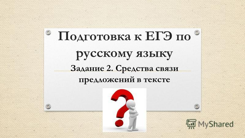 Подготовка к ЕГЭ по русскому языку Задание 2. Средства связи предложений в тексте