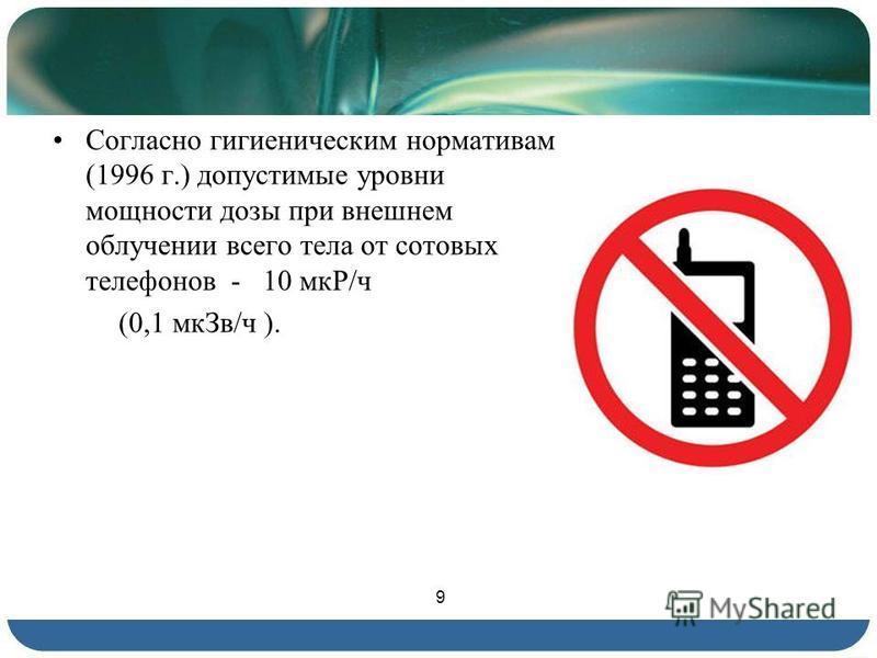 Согласно гигиеническим нормативам (1996 г.) допустимые уровни мощности дозы при внешнем облучении всего тела от сотовых телефонов - 10 мкР/ч (0,1 мк Зв/ч ). 9