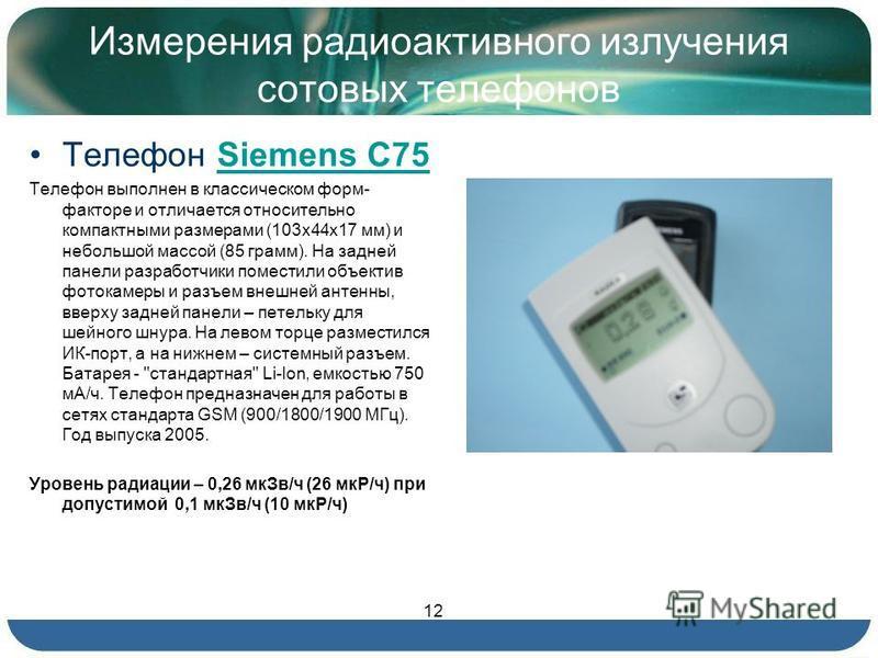 Измерения радиоактивного излучения сотовых телефонов Телефон Siemens С75Siemens С75 Телефон выполнен в классическом форм- факторе и отличается относительно компактными размерами (103 х 44 х 17 мм) и небольшой массой (85 грамм). На задней панели разра
