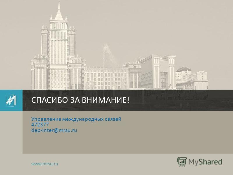 Управление международных связей 472377 dep-inter@mrsu.ru СПАСИБО ЗА ВНИМАНИЕ! www.mrsu.ru