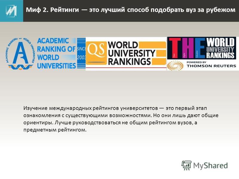 Миф 2. Рейтинги это лучший способ подобрать вуз за рубежом Изучение международных рейтингов университетов это первый этап ознакомления с существующими возможностями. Но они лишь дают общие ориентиры. Лучше руководствоваться не общим рейтингом вузов,