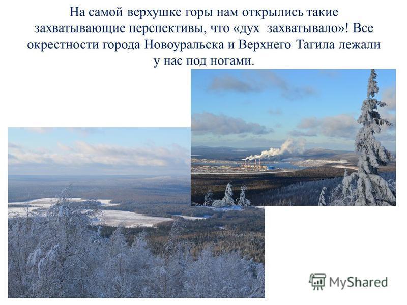 На самой верхушке горы нам открылись такие захватывающие перспективы, что «дух захватывало»! Все окрестности города Новоуральска и Верхнего Тагила лежали у нас под ногами.