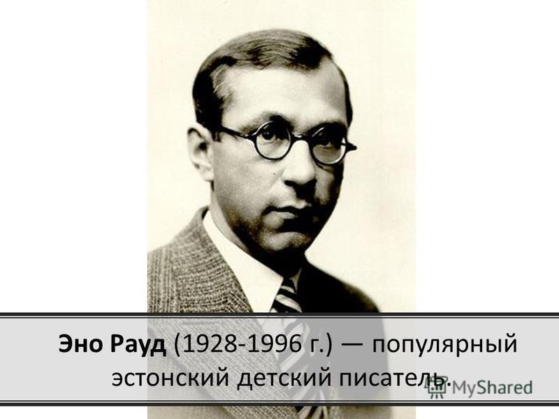 Эно Рауд (1928-1996 г.) популярный эстонский детский писатель.