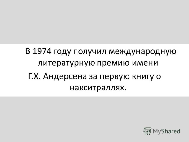 В 1974 году получил международную литературную премию имени Г.Х. Андерсена за первую книгу о накситраллях.