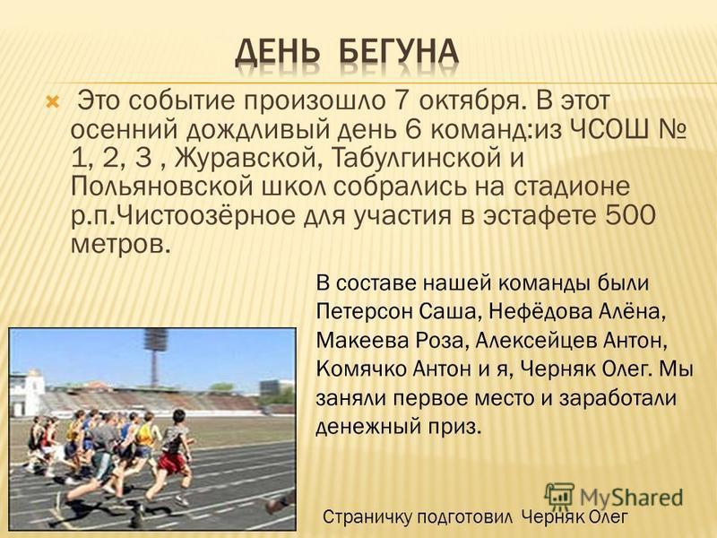 Это событие произошло 7 октября. В этот осенний дождливый день 6 команд:из ЧСОШ 1, 2, 3, Журавской, Табулгинской и Польяновской школ собрались на стадионе р.п.Чистоозёрное для участия в эстафете 500 метров. В составе нашей команды были Петерсон Саша,