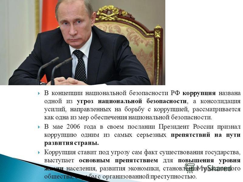 В концепции национальной безопасности РФ коррупция названа одной из угроз национальной безопасности, а консолидация усилий, направленных на борьбу с коррупцией, рассматривается как одна из мер обеспечения национальной безопасности. В мае 2006 года в