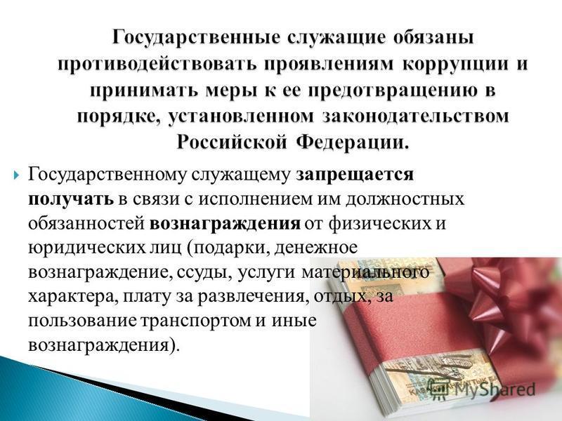 Государственному служащему запрещается получать в связи с исполнением им должностных обязанностей вознаграждения от физических и юридических лиц (подарки, денежное вознаграждение, ссуды, услуги материального характера, плату за развлечения, отдых, за