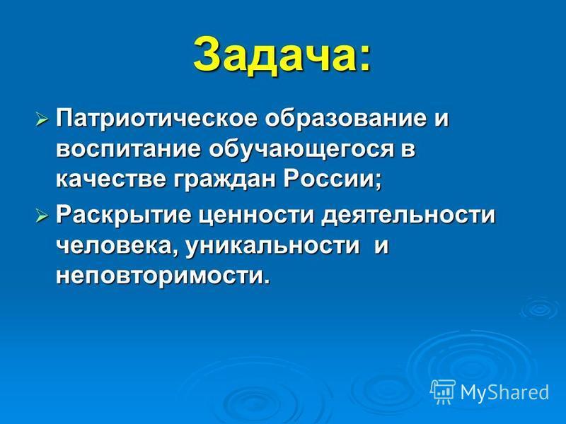 Задача: Патриотическое образование и воспитание обучающегося в качестве граждан России; Раскрытие ценности деятельности человека, уникальности и неповторимости.