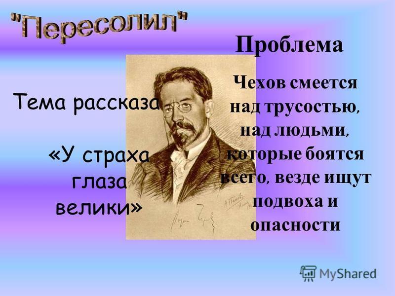 Тема рассказа «У страха глаза велики» Чехов смеется над трусостью, над людьми, которые боятся всего, везде ищут подвоха и опасности Проблема