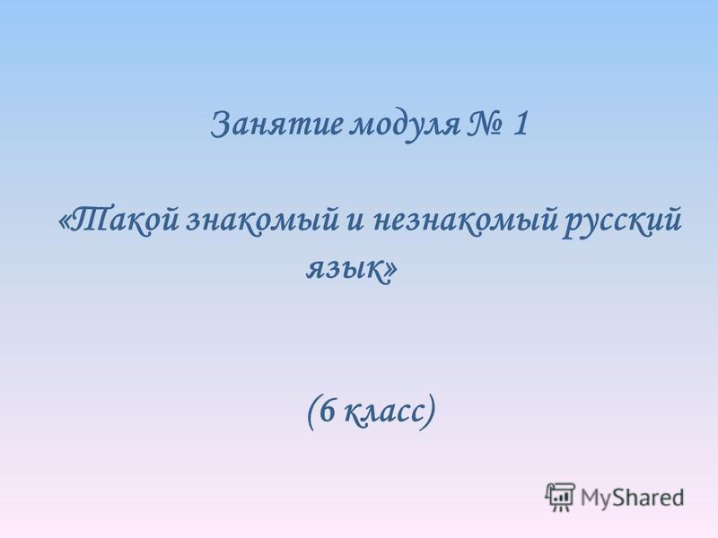 Занятие модуля 1 «Такой знакомый и незнакомый русский язык» (6 класс)