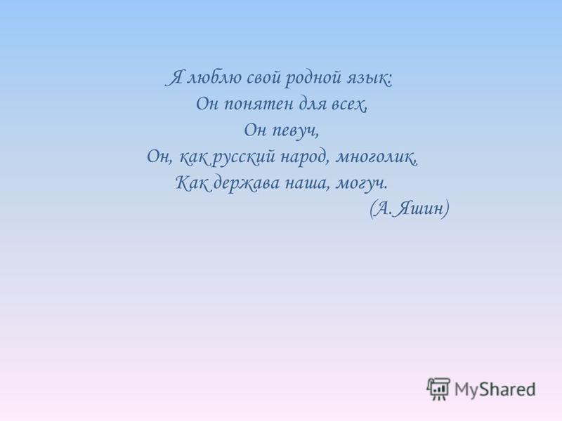 Я люблю свой родной язык: Он понятен для всех, Он певуч, Он, как русский народ, многолик, Как держава наша, могуч. (А. Яшин)