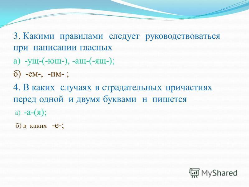 3. Какими правилами следует руководствоваться при написалнии гласных а) -ущ-(-ющ-), -ащ-(-ящ-); б) -ем-, -им- ; 4. В каких случа ях в страдательных причастиях перед одной и двумя буквами н пишется а) -а-(я); б) в каких -е-;