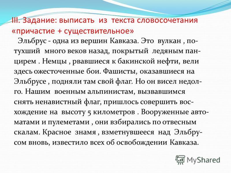 III. Задание: выписать из текста словосочетания «причастие + существительное» Эльбрус - одна из вершин Кавказа. Это вулкан, потухший много веков назад, покрытый ледяным панцирем. Немцы, рвавшиеся к бакинской нефти, вели здесь ожесточеюные бои. Фашист