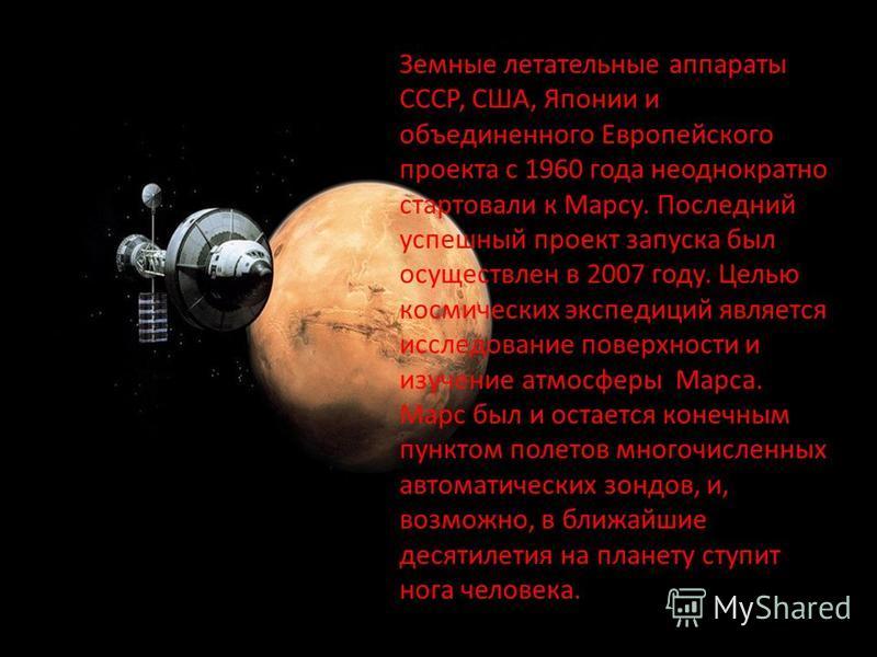 Земные летательные аппараты СССР, США, Японии и объединенного Европейского проекта с 1960 года неоднократно стартовали к Марсу. Последний успешный проект запуска был осуществлен в 2007 году. Целью космических экспедиций является исследование поверхно