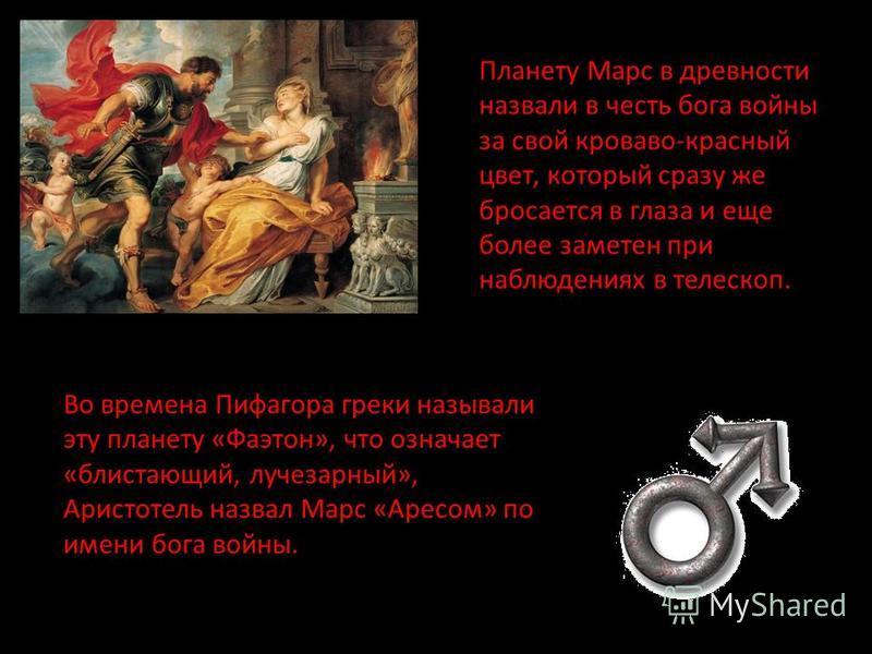 Планету Марс в древности назвали в честь бога войны за свой кроваво-красный цвет, который сразу же бросается в глаза и еще более заметен при наблюдениях в телескоп. Во времена Пифагора греки называли эту планету «Фаэтон», что означает «блистающий, лу