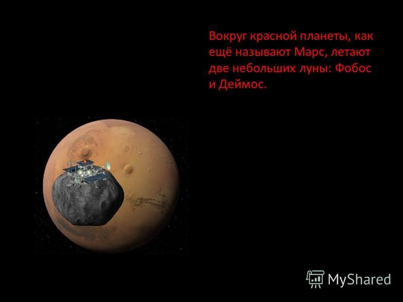 Вокруг красной планеты, как ещё называют Марс, летают две небольших луны: Фобос и Деймос.