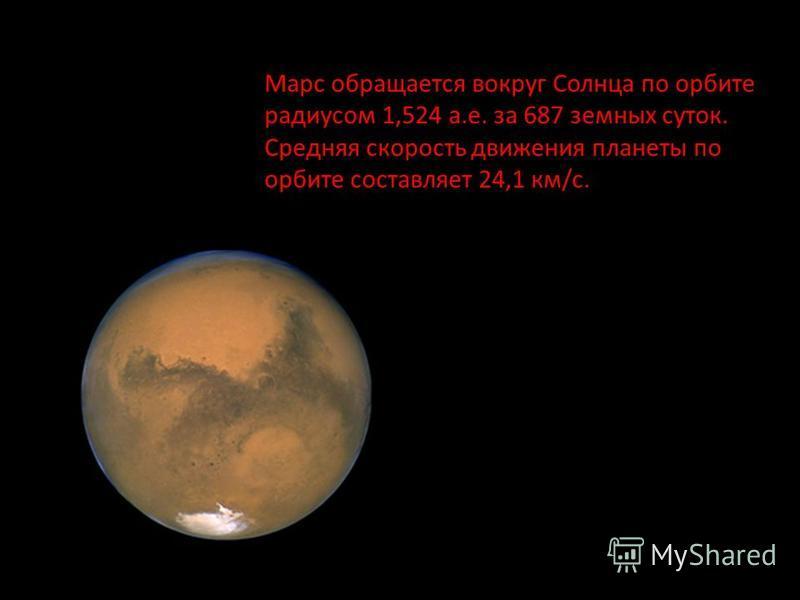 Марс обращается вокруг Солнца по орбите радиусом 1,524 а.е. за 687 земных суток. Средняя скорость движения планеты по орбите составляет 24,1 км/с. Марс обращается вокруг Солнца по орбите радиусом 1,524 а.е. за 687 земных суток. Эксцентриситет 0,093 с