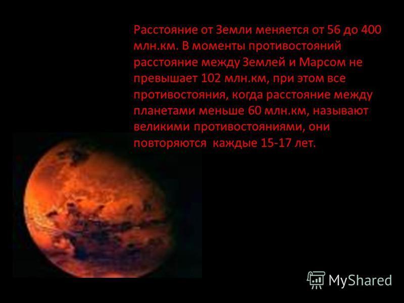 Расстояние от Земли меняется от 56 до 400 млн.км. В моменты противостояний расстояние между Землей и Марсом не превышает 102 млн.км, при этом все противостояния, когда расстояние между планетами меньше 60 млн.км, называют великими противостояниями, о