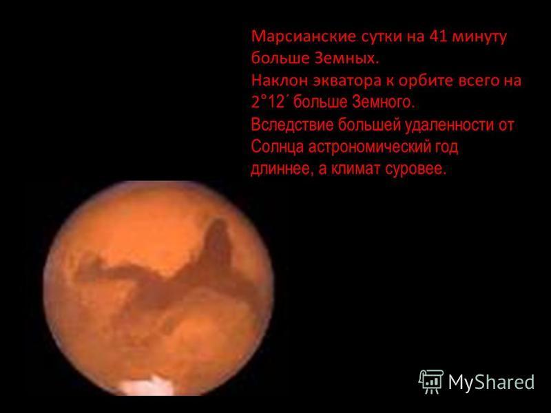 Марсианские сутки на 41 минуту больше Земных. Наклон экватора к орбите всего на 2 °12´ больше Земного. Вследствие большей удаленности от Солнца астрономический год длиннее, а климат суровее.