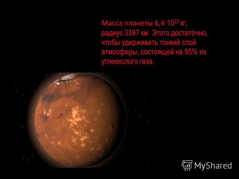 Масса планеты 6,4 ·10 23 кг, радиус 3397 км. Этого достаточно, чтобы удерживать тонкий слой атмосферы, состоящей на 95% из углекислого газа.
