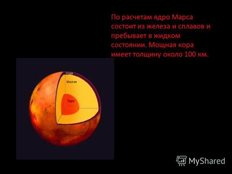 По расчетам ядро Марса состоит из железа и сплавов и пребывает в жидком состоянии. Мощная кора имеет толщину около 100 км.