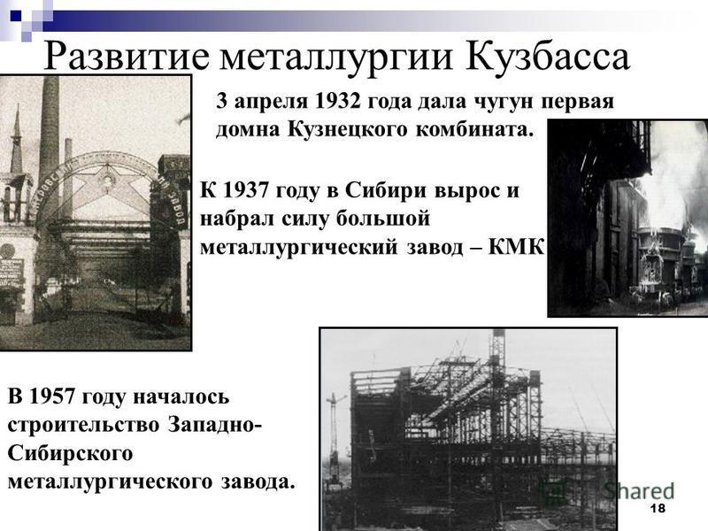 18 Развитие металлургии Кузбасса К 1937 году в Сибири вырос и набрал силу большой металлургический завод – КМК В 1957 году началось строительство Западно- Сибирского металлургического завода. 3 апреля 1932 года дала чугун первая домна Кузнецкого комб
