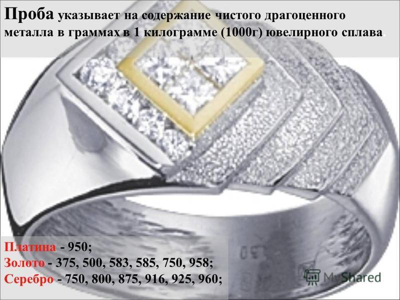 Проба указывает на содержание чистого драгоценного металла в граммах в 1 килограмме (1000 г) ювелирного сплава. Платина - 950; Золото - 375, 500, 583, 585, 750, 958; Серебро - 750, 800, 875, 916, 925, 960;
