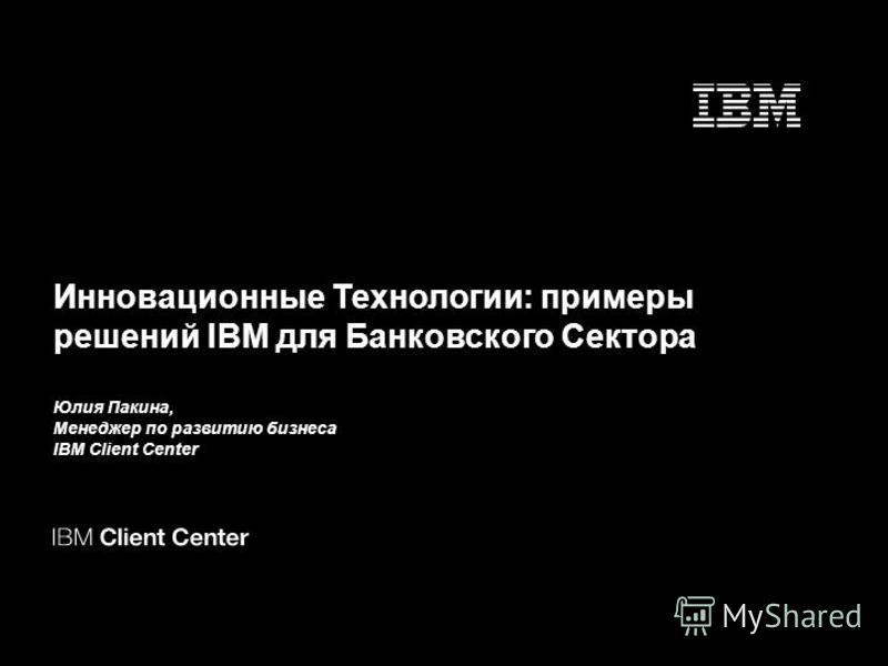 Инновационные Технологии: примеры решений IBM для Банковского Сектора Юлия Пакина, Менеджер по развитию бизнеса IBM Client Center