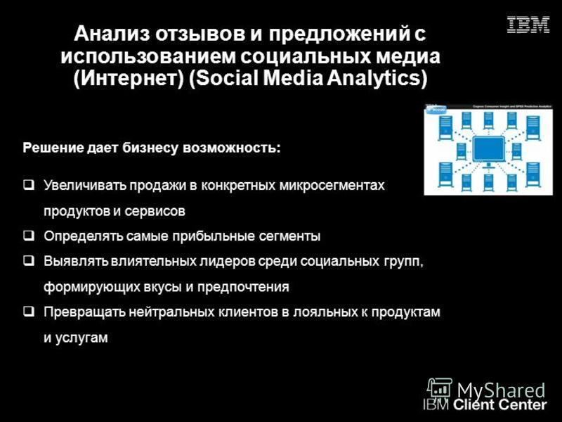 Анализ отзывов и предложений с использованием социальных медиа (Интернет) (Social Media Analytics) Решение дает бизнесу возможность: Увеличивать продажи в конкретных микро сегментах продуктов и сервисов Определять самые прибыльные сегменты Выявлять в